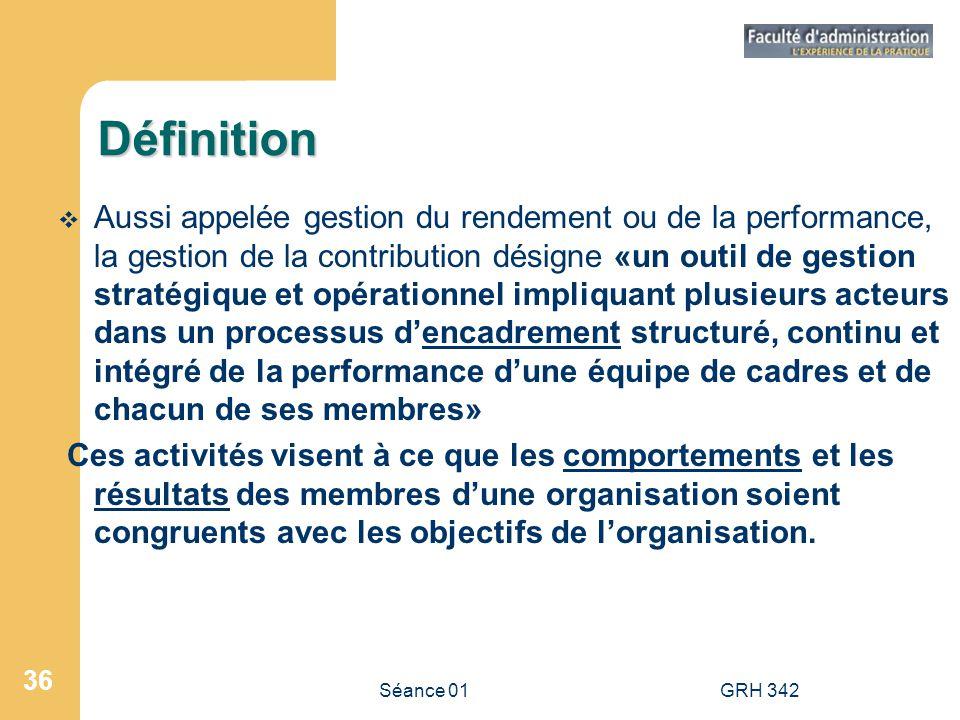 Séance 01GRH 342 36 Définition Aussi appelée gestion du rendement ou de la performance, la gestion de la contribution désigne «un outil de gestion str