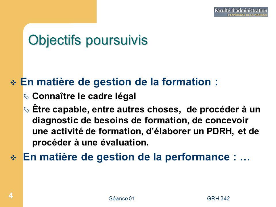 Séance 01GRH 342 4 Objectifs poursuivis En matière de gestion de la formation : Connaître le cadre légal Être capable, entre autres choses, de procéde