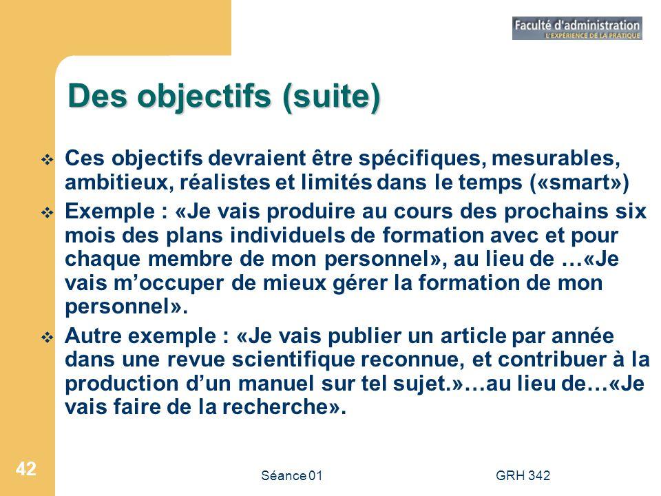 Séance 01GRH 342 42 Des objectifs (suite) Ces objectifs devraient être spécifiques, mesurables, ambitieux, réalistes et limités dans le temps («smart»