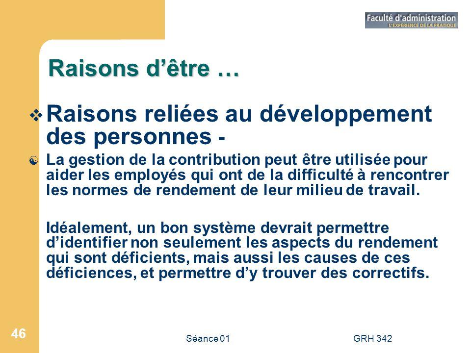Séance 01GRH 342 46 Raisons dêtre … Raisons reliées au développement des personnes - [ La gestion de la contribution peut être utilisée pour aider les