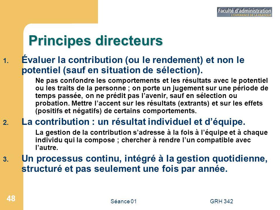 Séance 01GRH 342 48 Principes directeurs 1. Évaluer la contribution (ou le rendement) et non le potentiel (sauf en situation de sélection). Ne pas con