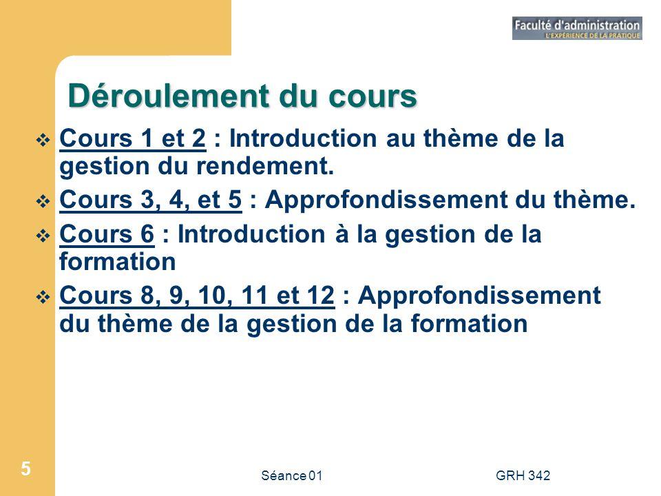 Séance 01GRH 342 5 Déroulement du cours Cours 1 et 2 : Introduction au thème de la gestion du rendement. Cours 3, 4, et 5 : Approfondissement du thème