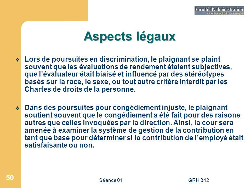 Séance 01GRH 342 50 Aspects légaux Lors de poursuites en discrimination, le plaignant se plaint souvent que les évaluations de rendement étaient subje