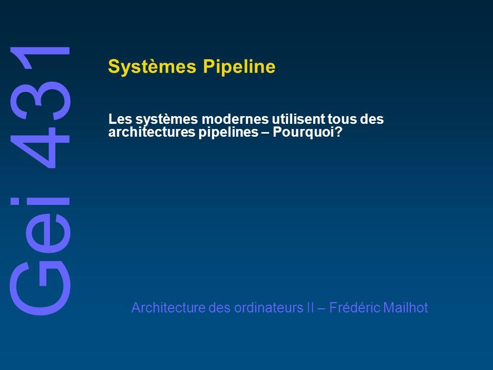 Gei 431 Architecture des ordinateurs II – Frédéric Mailhot Systèmes Pipeline Les systèmes modernes utilisent tous des architectures pipelines – Pourquoi