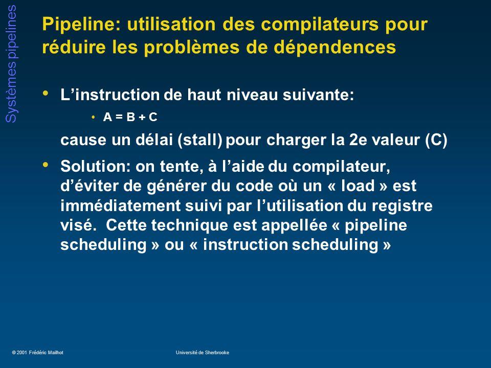 © 2001 Frédéric MailhotUniversité de Sherbrooke Systèmes pipelines Pipeline: utilisation des compilateurs pour réduire les problèmes de dépendences Linstruction de haut niveau suivante: A = B + C cause un délai (stall) pour charger la 2e valeur (C) Solution: on tente, à laide du compilateur, déviter de générer du code où un « load » est immédiatement suivi par lutilisation du registre visé.