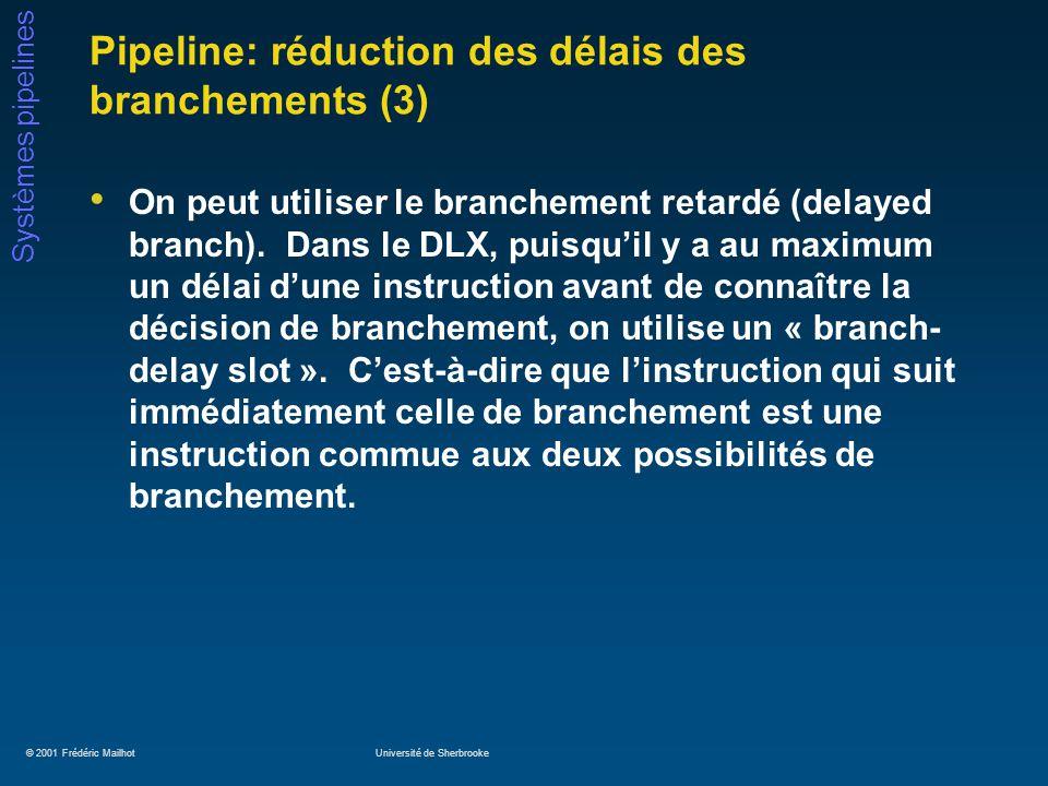 © 2001 Frédéric MailhotUniversité de Sherbrooke Systèmes pipelines Pipeline: réduction des délais des branchements (3) On peut utiliser le branchement retardé (delayed branch).