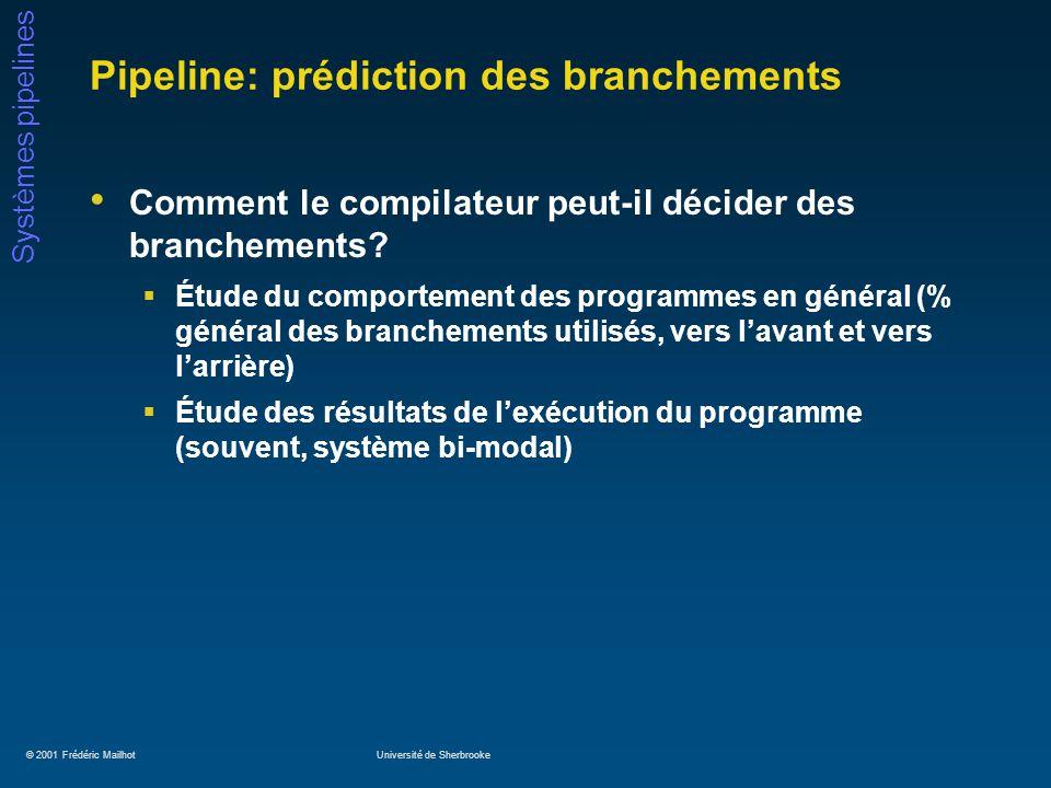 © 2001 Frédéric MailhotUniversité de Sherbrooke Systèmes pipelines Pipeline: prédiction des branchements Comment le compilateur peut-il décider des branchements.