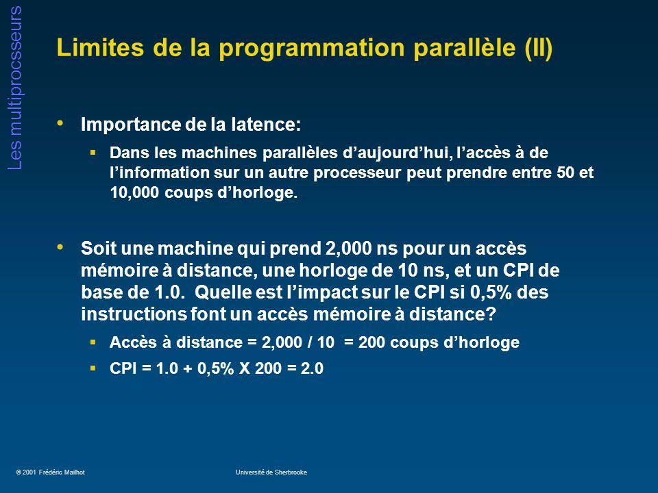 © 2001 Frédéric MailhotUniversité de Sherbrooke Les multiprocsseurs Limites de la programmation parallèle (II) Importance de la latence: Dans les machines parallèles daujourdhui, laccès à de linformation sur un autre processeur peut prendre entre 50 et 10,000 coups dhorloge.