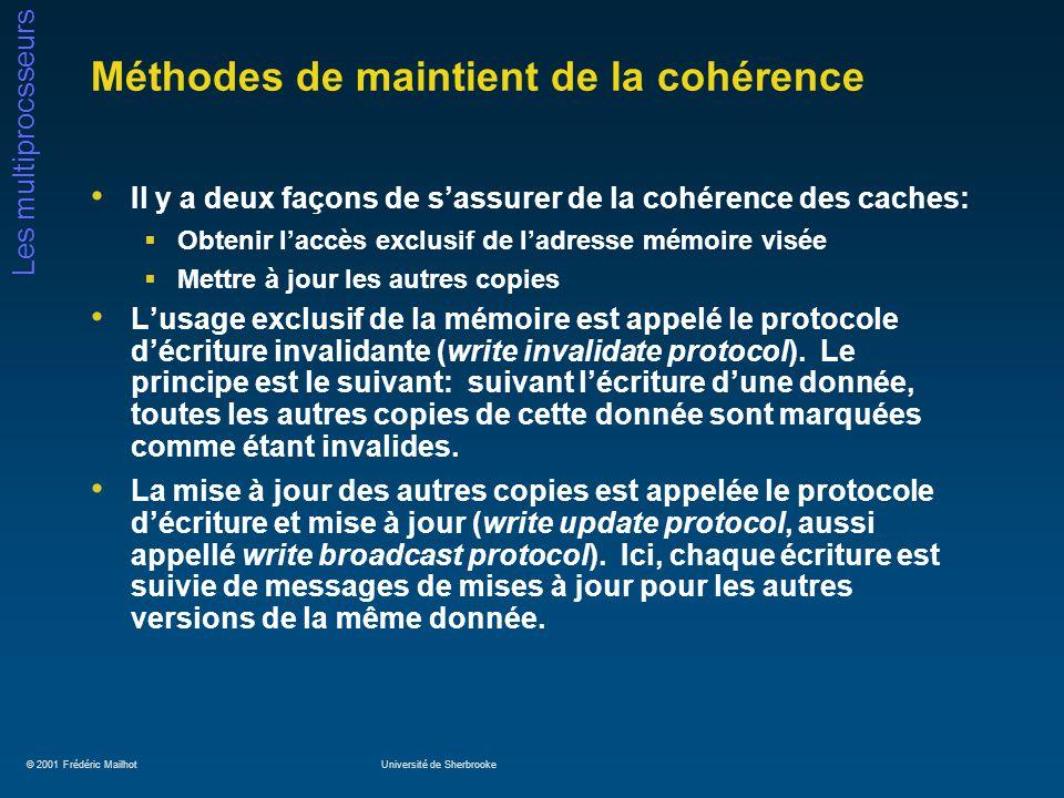 © 2001 Frédéric MailhotUniversité de Sherbrooke Les multiprocsseurs Méthodes de maintient de la cohérence Il y a deux façons de sassurer de la cohérence des caches: Obtenir laccès exclusif de ladresse mémoire visée Mettre à jour les autres copies Lusage exclusif de la mémoire est appelé le protocole décriture invalidante (write invalidate protocol).