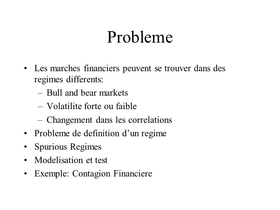 Probleme Les marches financiers peuvent se trouver dans des regimes differents: –Bull and bear markets –Volatilite forte ou faible –Changement dans les correlations Probleme de definition dun regime Spurious Regimes Modelisation et test Exemple: Contagion Financiere