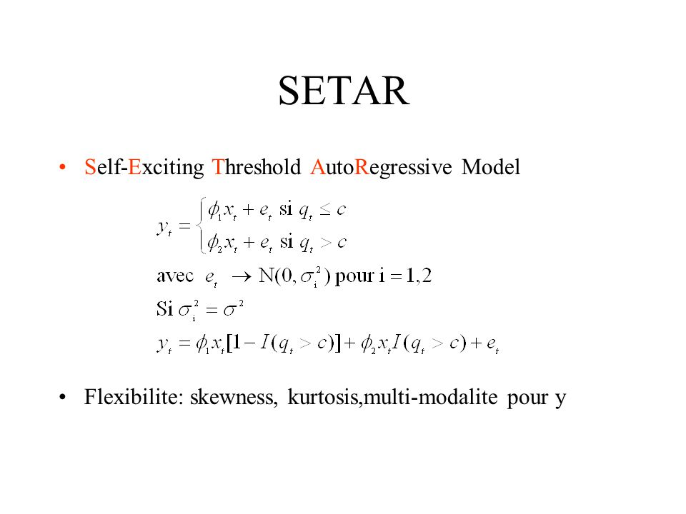SETAR Self-Exciting Threshold AutoRegressive Model Flexibilite: skewness, kurtosis,multi-modalite pour y