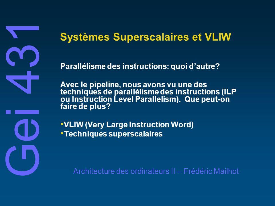 Gei 431 Architecture des ordinateurs II – Frédéric Mailhot Systèmes Superscalaires et VLIW Parallélisme des instructions: quoi dautre? Avec le pipelin