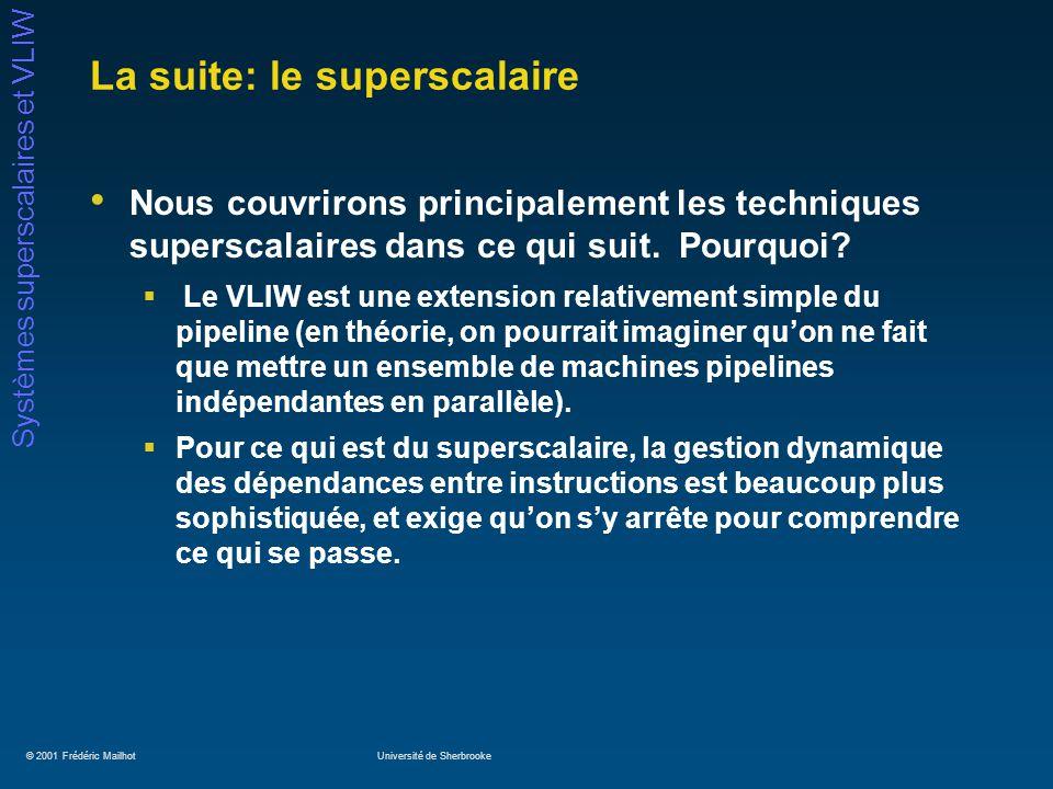 © 2001 Frédéric MailhotUniversité de Sherbrooke Systèmes superscalaires et VLIW La suite: le superscalaire Nous couvrirons principalement les techniques superscalaires dans ce qui suit.