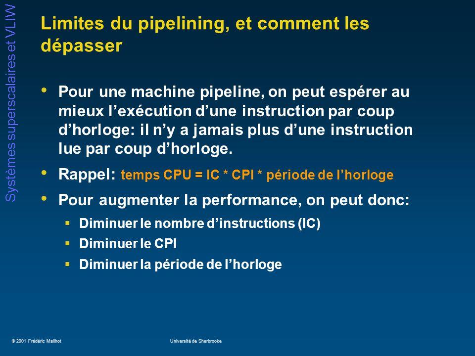 © 2001 Frédéric MailhotUniversité de Sherbrooke Systèmes superscalaires et VLIW Limites du pipelining, et comment les dépasser Pour une machine pipeli