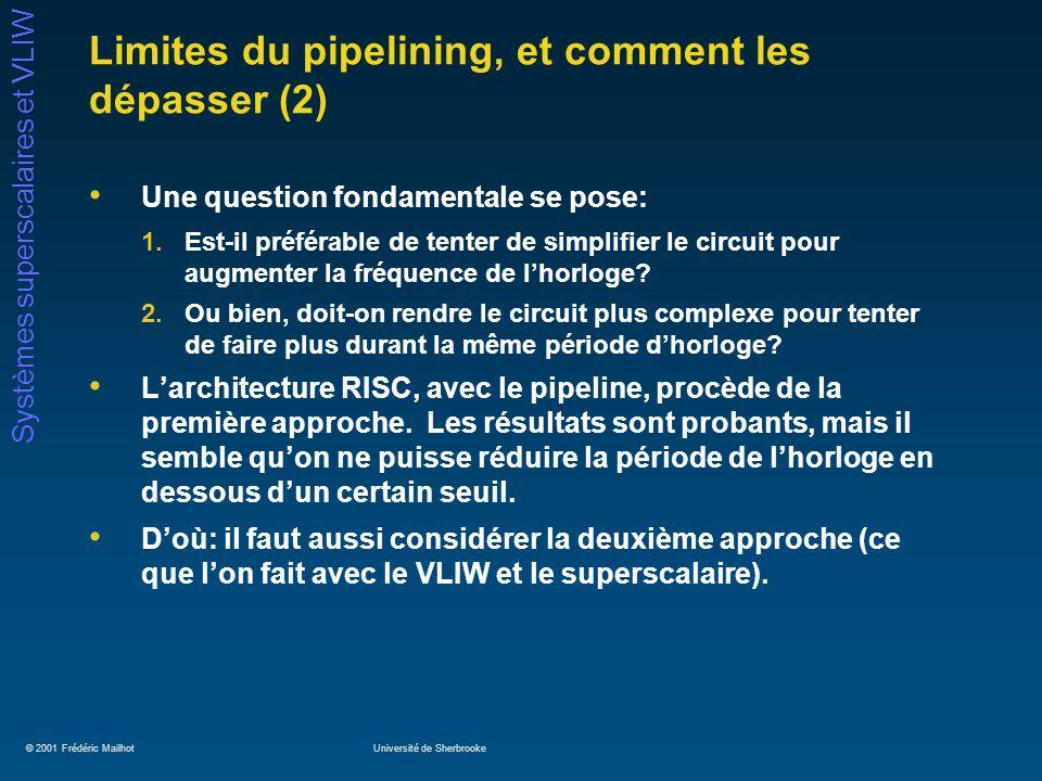 © 2001 Frédéric MailhotUniversité de Sherbrooke Systèmes superscalaires et VLIW Limites du pipelining, et comment les dépasser (2) Une question fondamentale se pose: 1.Est-il préférable de tenter de simplifier le circuit pour augmenter la fréquence de lhorloge.