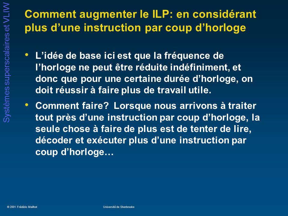 © 2001 Frédéric MailhotUniversité de Sherbrooke Systèmes superscalaires et VLIW Comment augmenter le ILP: en considérant plus dune instruction par cou