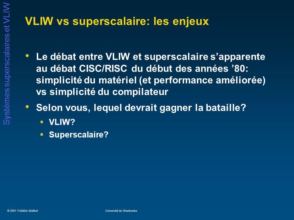 © 2001 Frédéric MailhotUniversité de Sherbrooke Systèmes superscalaires et VLIW VLIW vs superscalaire: les enjeux Le débat entre VLIW et superscalaire
