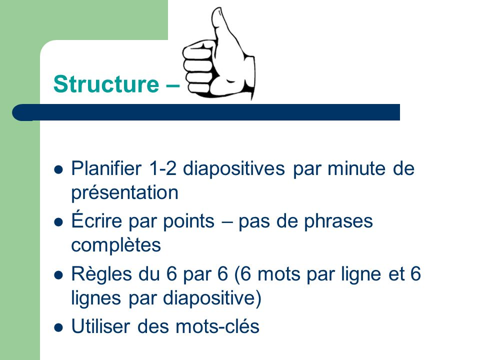 Structure – Planifier 1-2 diapositives par minute de présentation Écrire par points – pas de phrases complètes Règles du 6 par 6 (6 mots par ligne et 6 lignes par diapositive) Utiliser des mots-clés