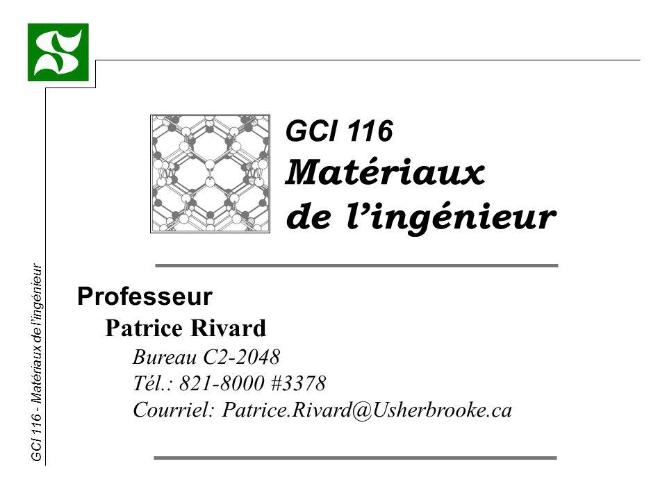 GCI 116 - Matériaux de lingénieur GCI 116 Matériaux de lingénieur Professeur Patrice Rivard Bureau C2-2048 Tél.: 821-8000 #3378 Courriel: Patrice.Rivard@Usherbrooke.ca