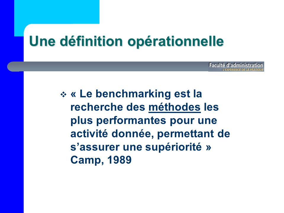 Une définition opérationnelle « Le benchmarking est la recherche des méthodes les plus performantes pour une activité donnée, permettant de sassurer une supériorité » Camp, 1989