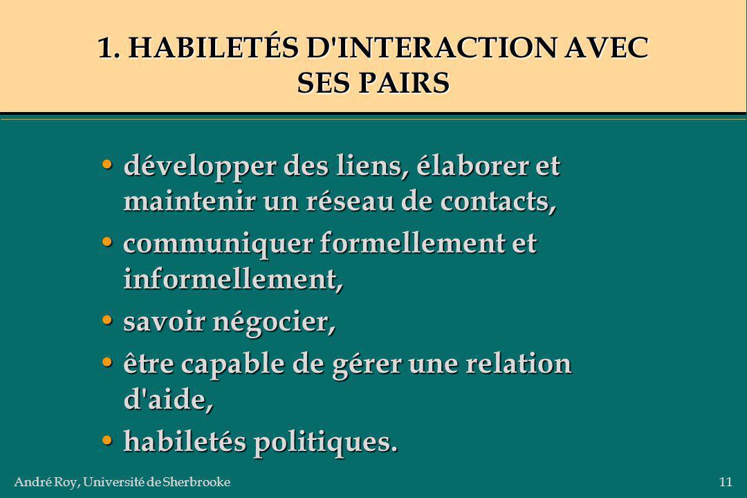 André Roy, Université de Sherbrooke11 1. HABILETÉS D'INTERACTION AVEC SES PAIRS développer des liens, élaborer et maintenir un réseau de contacts, dév
