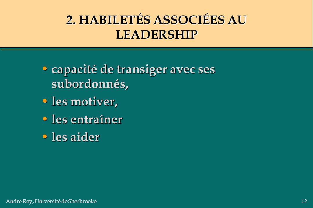 André Roy, Université de Sherbrooke12 2. HABILETÉS ASSOCIÉES AU LEADERSHIP capacité de transiger avec ses subordonnés, capacité de transiger avec ses