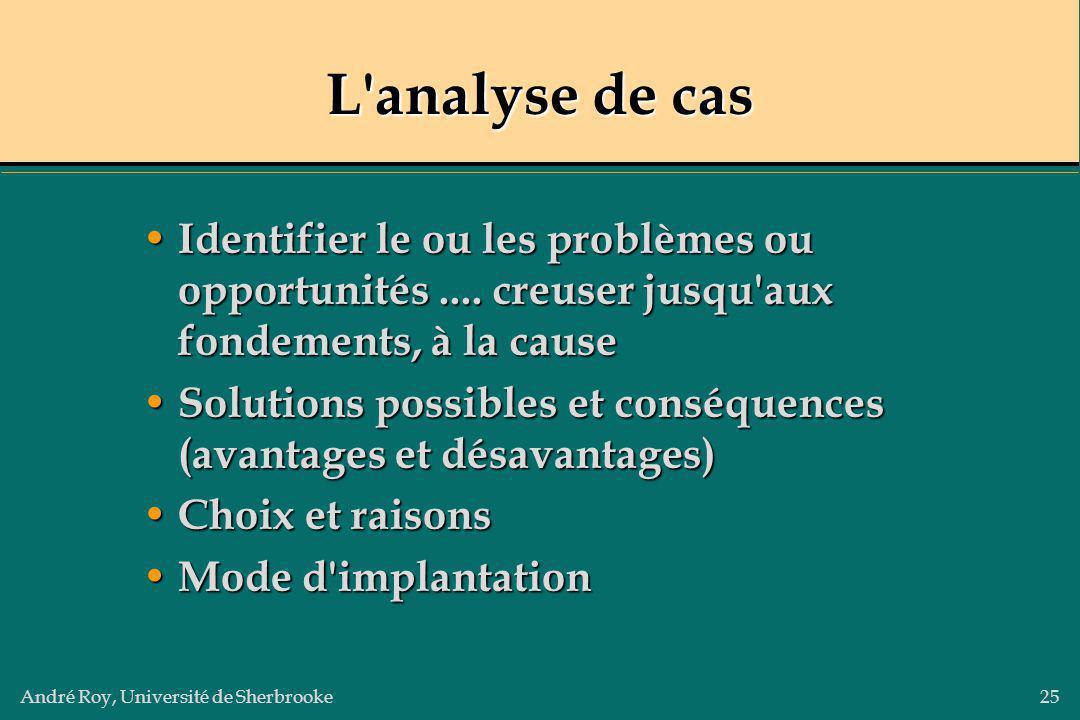 André Roy, Université de Sherbrooke25 L'analyse de cas Identifier le ou les problèmes ou opportunités.... creuser jusqu'aux fondements, à la cause Ide