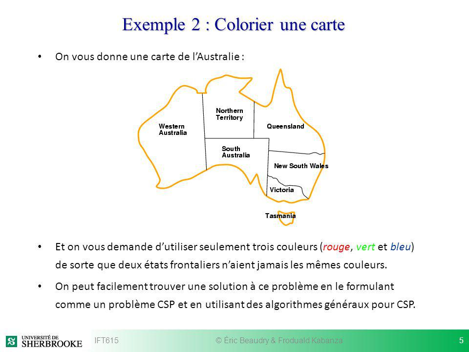 Exemple 2: Colorier une carte Formulation du problème CSP : Les variables sont les régions : V = { WA, NT, Q, NSW, V, SA, T } Le domaine de chaque variable est lensemble des trois couleurs : {R, G, B} Contraintes : Les régions frontalières doivent avoir des couleurs différentes – WA NT, …, NT Q, … IFT615© Éric Beaudry & Froduald Kabanza6