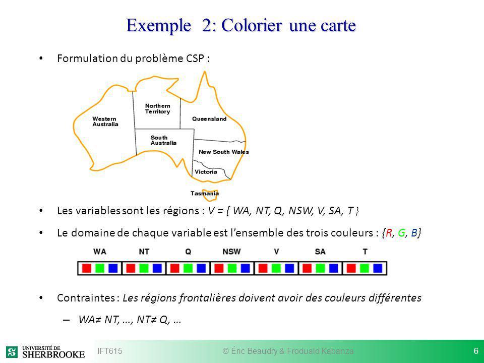 Exemple 2: Colorier une carte Formulation du problème CSP : Les variables sont les régions : V = { WA, NT, Q, NSW, V, SA, T } Le domaine de chaque var