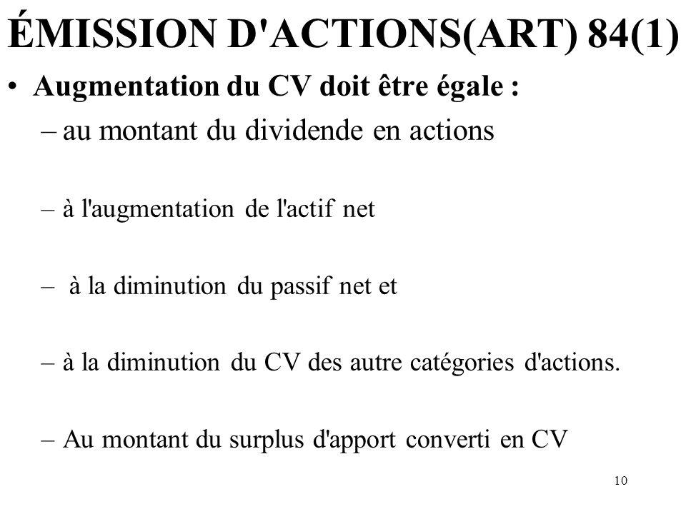 10 ÉMISSION D ACTIONS(ART) 84(1) Augmentation du CV doit être égale : –au montant du dividende en actions –à l augmentation de l actif net – à la diminution du passif net et –à la diminution du CV des autre catégories d actions.