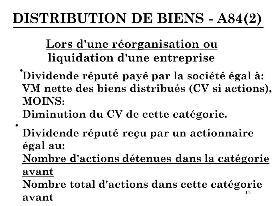 12 DISTRIBUTION DE BIENS - A84(2) Lors d une réorganisation ou liquidation d une entreprise Dividende réputé payé par la société égal à: VM nette des biens distribués (CV si actions), MOINS : Diminution du CV de cette catégorie.