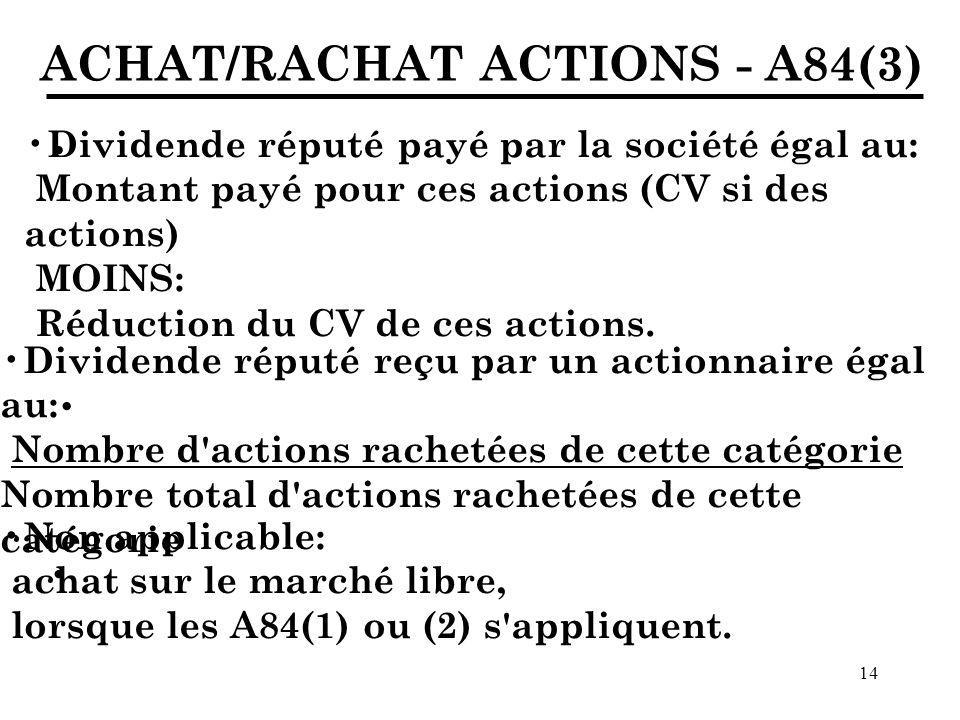 14 ACHAT/RACHAT ACTIONS - A84(3) Dividende réputé payé par la société égal au: Montant payé pour ces actions (CV si des actions) MOINS: Réduction du CV de ces actions.