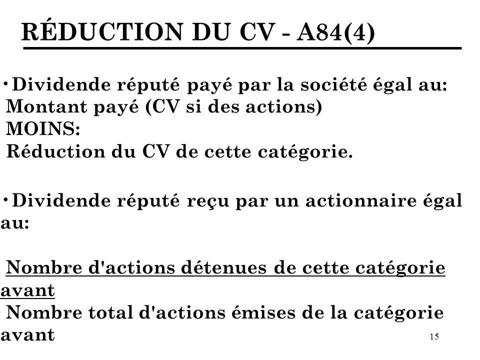 15 RÉDUCTION DU CV - A84(4) Dividende réputé payé par la société égal au: Montant payé (CV si des actions) MOINS: Réduction du CV de cette catégorie.