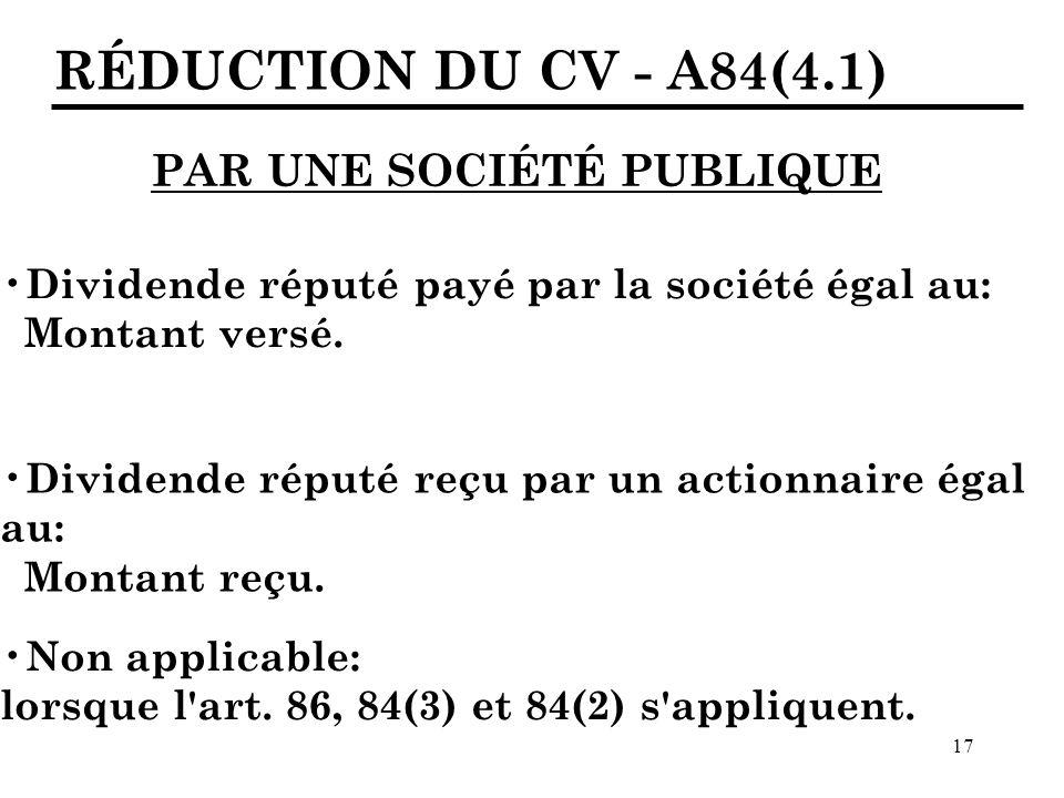 17 RÉDUCTION DU CV - A84(4.1) PAR UNE SOCIÉTÉ PUBLIQUE Dividende réputé payé par la société égal au: Montant versé.