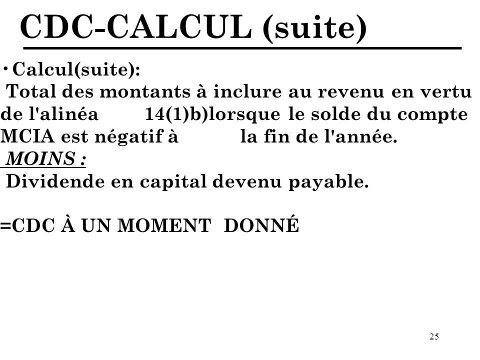 25 CDC-CALCUL (suite) Calcul(suite): Total des montants à inclure au revenu en vertu de l alinéa 14(1)b)lorsque le solde du compte MCIA est négatif à la fin de l année.
