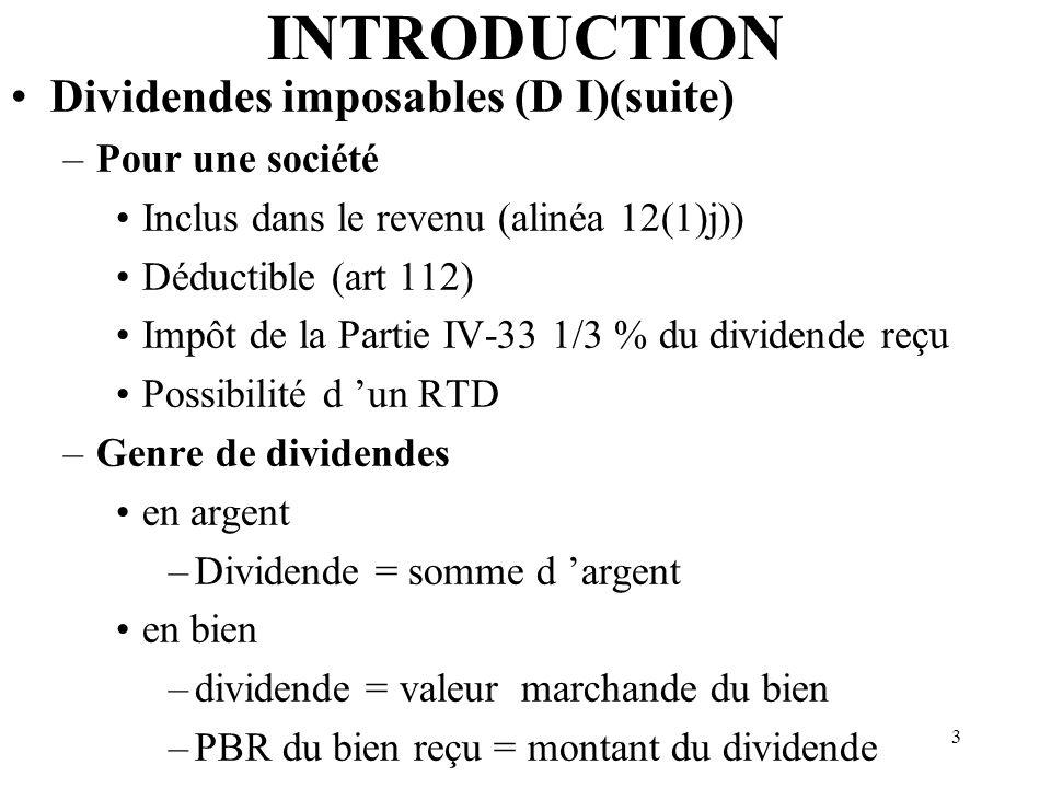 3 INTRODUCTION Dividendes imposables (D I)(suite) –Pour une société Inclus dans le revenu (alinéa 12(1)j)) Déductible (art 112) Impôt de la Partie IV-33 1/3 % du dividende reçu Possibilité d un RTD –Genre de dividendes en argent –Dividende = somme d argent en bien –dividende = valeur marchande du bien –PBR du bien reçu = montant du dividende