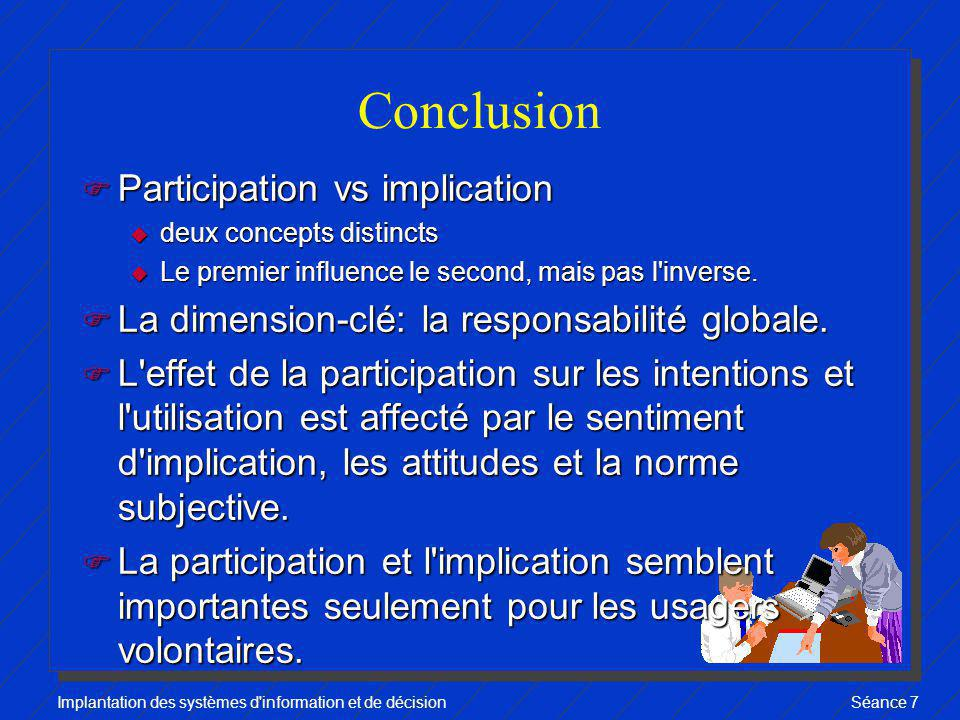 Implantation des systèmes d information et de décisionSéance 7 Conclusion F Participation vs implication u deux concepts distincts u Le premier influence le second, mais pas l inverse.