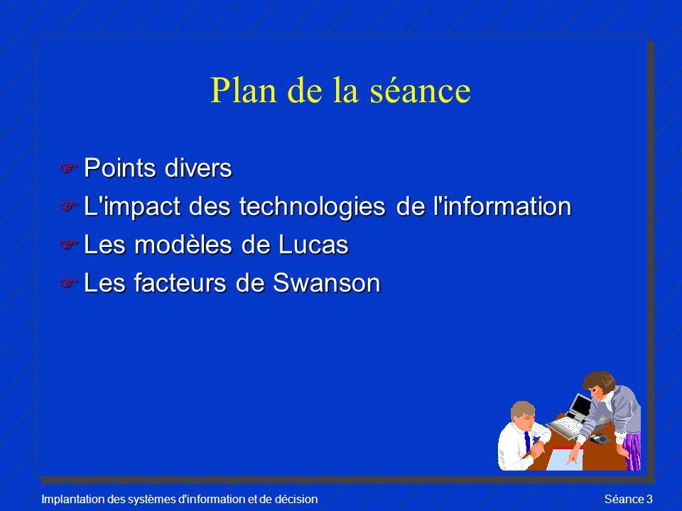 Implantation des systèmes d information et de décisionSéance 3 Plan de la séance F Points divers F L impact des technologies de l information F Les modèles de Lucas F Les facteurs de Swanson