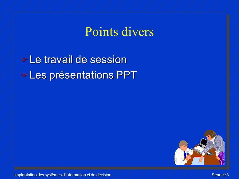 Implantation des systèmes d information et de décisionSéance 3 Points divers F Le travail de session F Les présentations PPT