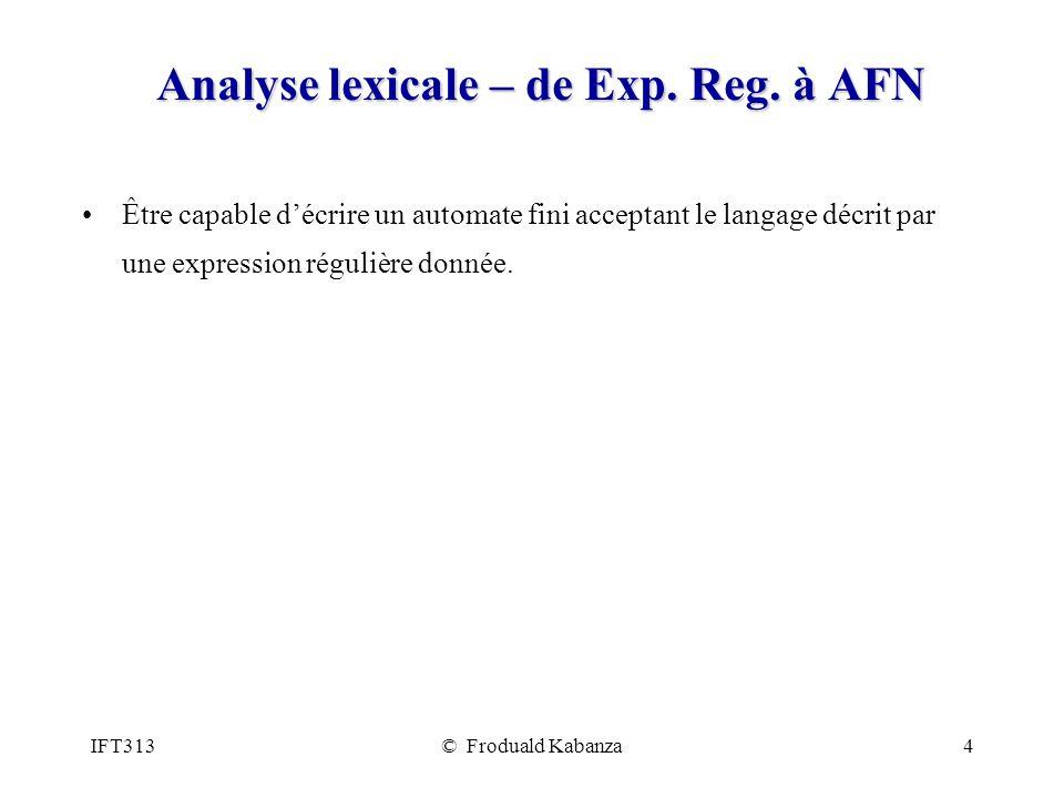 IFT313© Froduald Kabanza4 Analyse lexicale – de Exp. Reg. à AFN Être capable décrire un automate fini acceptant le langage décrit par une expression r