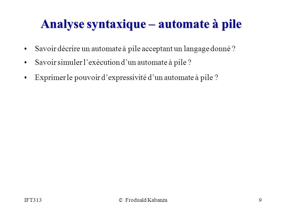 IFT313© Froduald Kabanza9 Analyse syntaxique – automate à pile Savoir décrire un automate à pile acceptant un langage donné ? Savoir simuler lexécutio