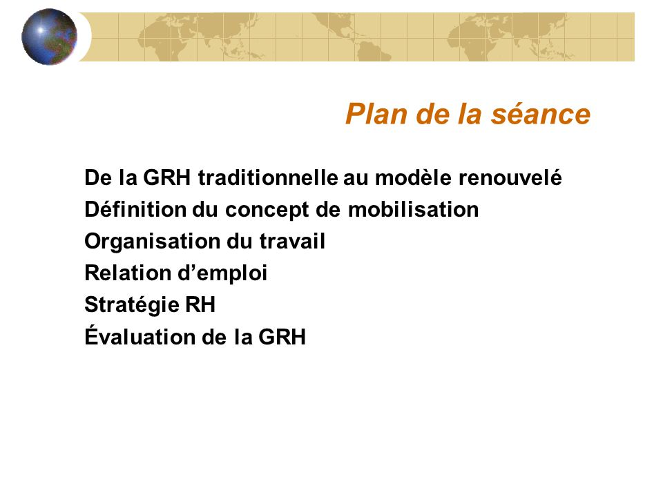 De la GRH traditionnelle au modèle renouvelé Définition du concept de mobilisation Organisation du travail Relation demploi Stratégie RH Évaluation de la GRH Plan de la séance