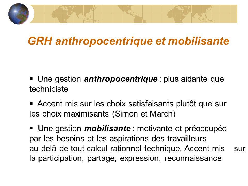 GRH anthropocentrique et mobilisante Une gestion anthropocentrique : plus aidante que techniciste Accent mis sur les choix satisfaisants plutôt que su