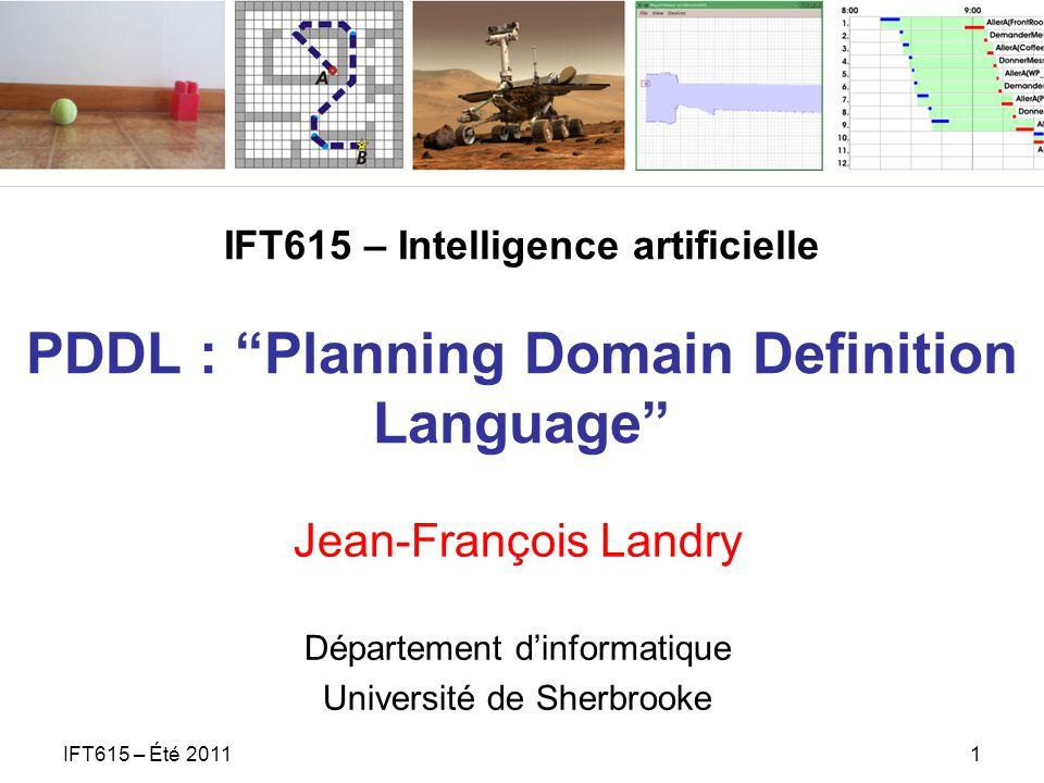 IFT615 – Intelligence artificielle PDDL : Planning Domain Definition Language Jean-François Landry Département dinformatique Université de Sherbrooke