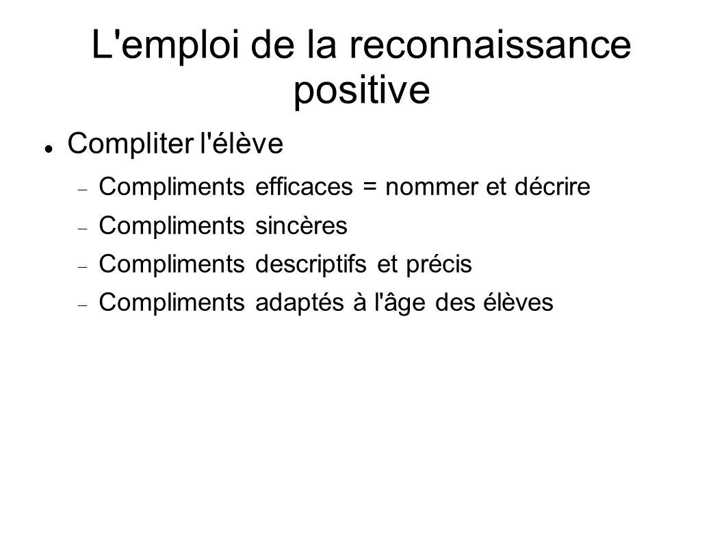 L'emploi de la reconnaissance positive Compliter l'élève Compliments efficaces = nommer et décrire Compliments sincères Compliments descriptifs et pré