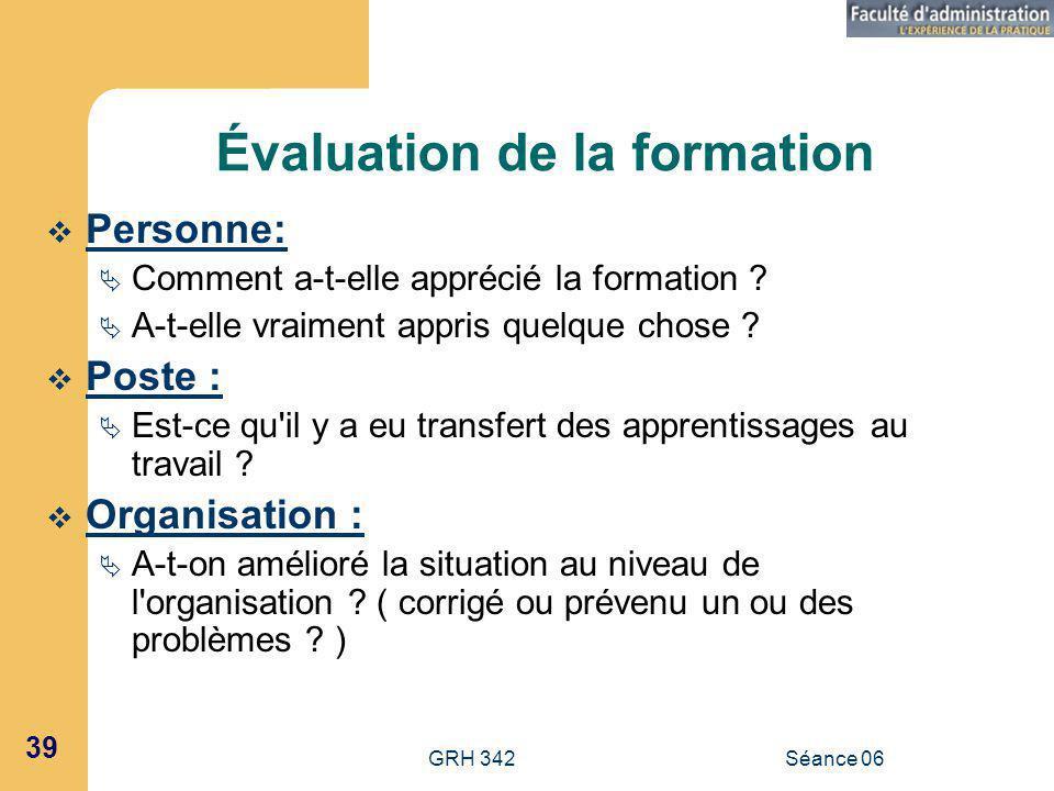 GRH 342Séance 06 39 Évaluation de la formation Personne: Comment a-t-elle apprécié la formation .