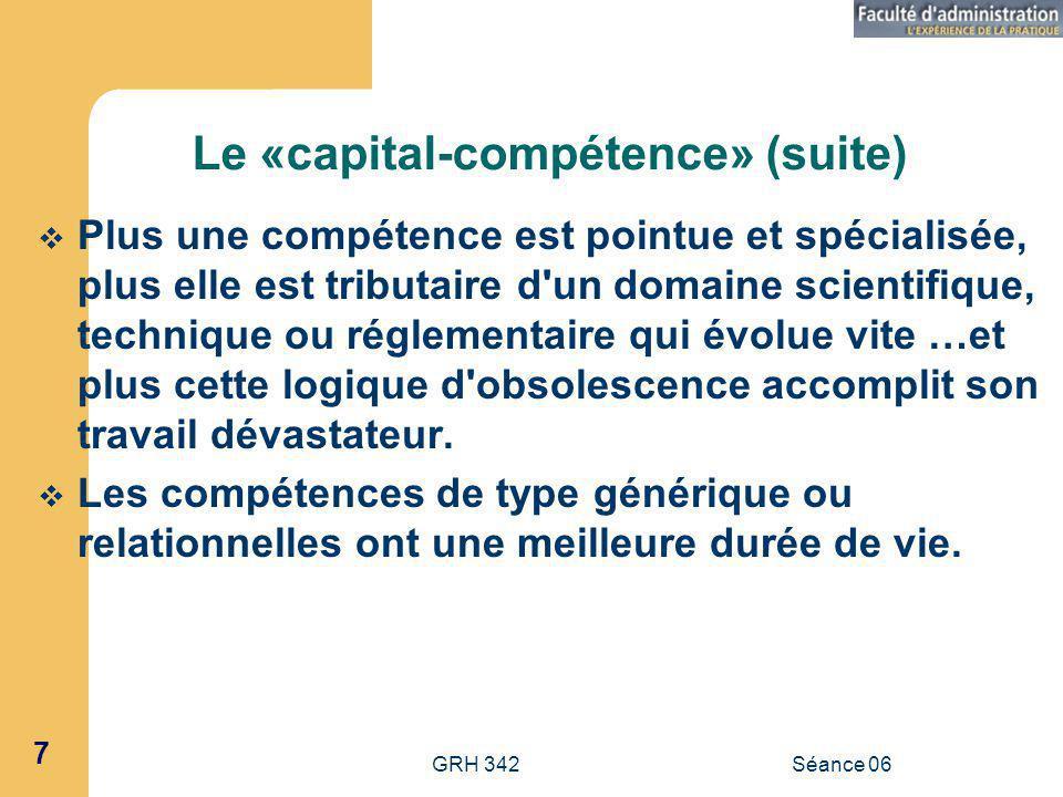 GRH 342Séance 06 7 Le «capital-compétence» (suite) Plus une compétence est pointue et spécialisée, plus elle est tributaire d un domaine scientifique, technique ou réglementaire qui évolue vite …et plus cette logique d obsolescence accomplit son travail dévastateur.