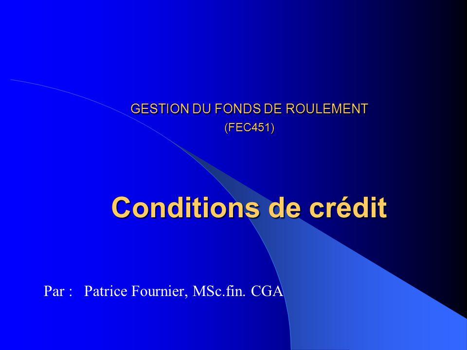 GESTION DU FONDS DE ROULEMENT (FEC451) Conditions de crédit Par : Patrice Fournier, MSc.fin. CGA