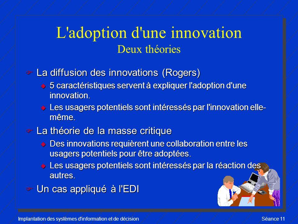 Implantation des systèmes d information et de décisionSéance 11 L adoption d une innovation Deux théories F La diffusion des innovations (Rogers) u 5 caractéristiques servent à expliquer l adoption d une innovation.