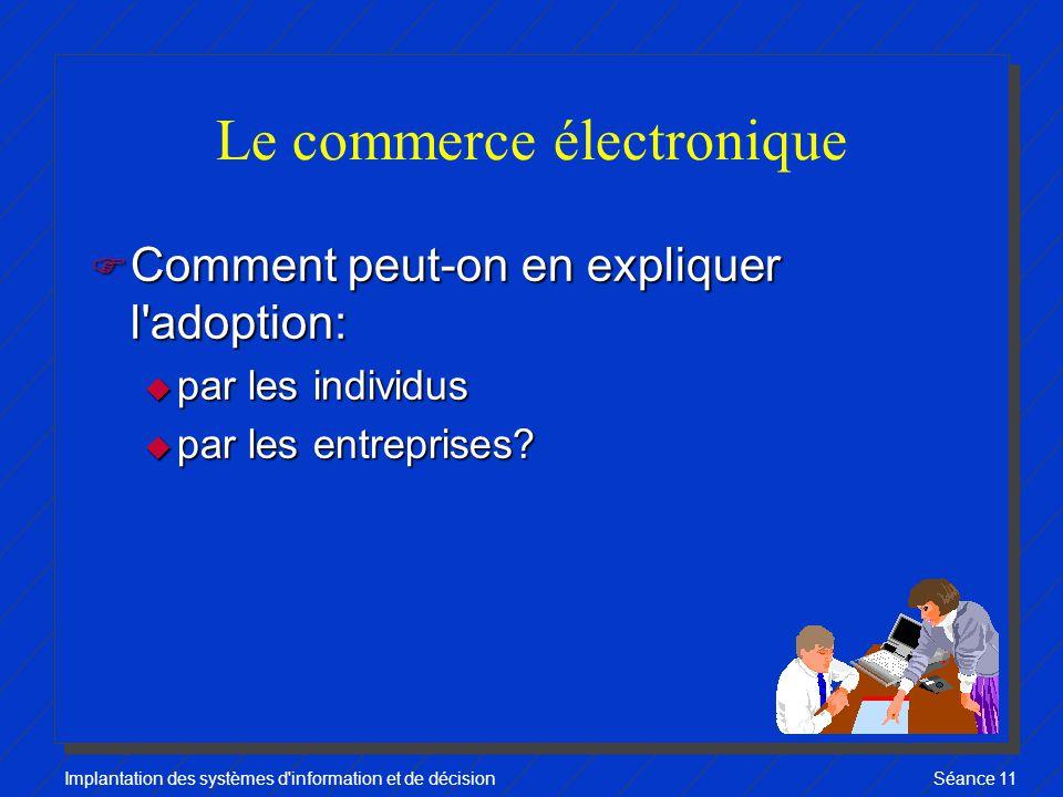 Implantation des systèmes d information et de décisionSéance 11 Le commerce électronique F Comment peut-on en expliquer l adoption: u par les individus u par les entreprises?